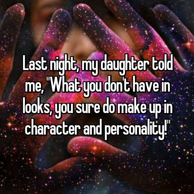 """Last night, my daughter told me, """"What you don't have in looks, you sure do make up in character and personality!"""""""
