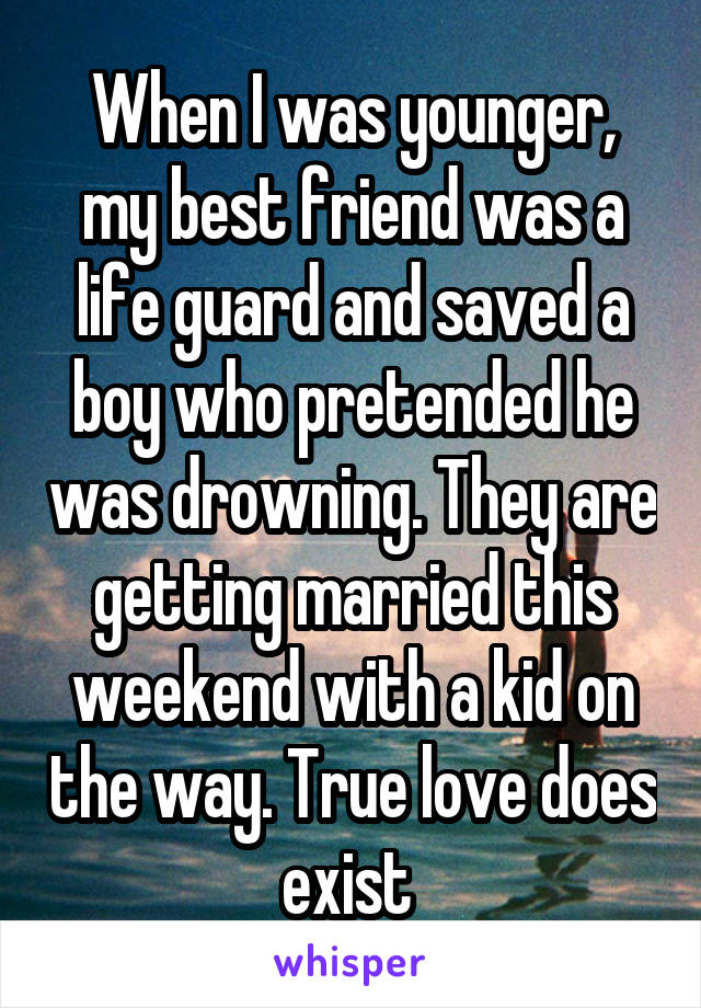 When I was younger, my best friend was a life guard and saved a boy who pretended he was drowning. They are getting married this weekend with a kid on the way. True love does exist