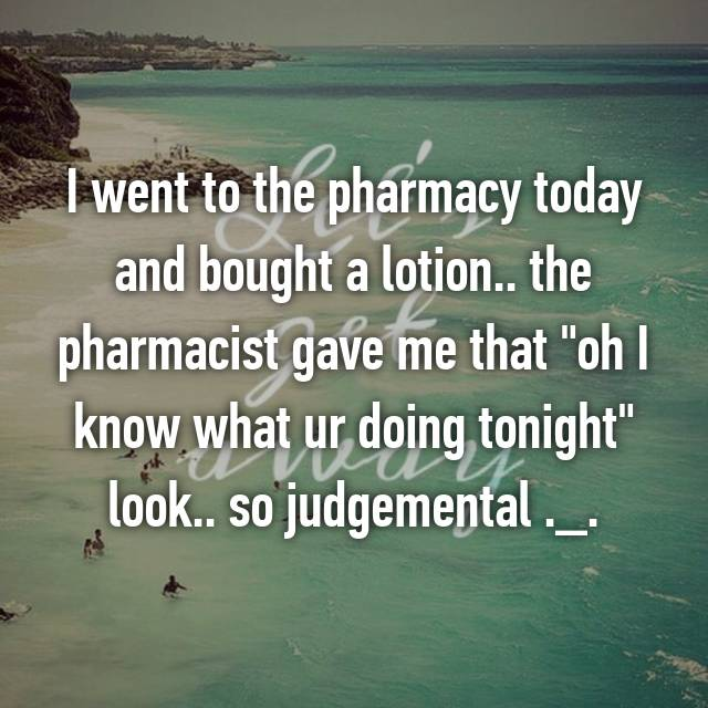 """I went to the pharmacy today and bought a lotion.. the pharmacist gave me that """"oh I know what ur doing tonight"""" look.. so judgemental ._."""