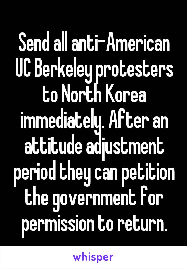 Send all anti-American UC Berkeley protesters to North Korea immediately. After an attitude adjustment period they can petition the government for permission to return.