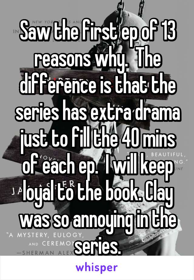 Saw the first ep of 13 reasons why.  The difference is that the series has extra drama just to fill the 40 mins of each ep.  I will keep loyal to the book. Clay was so annoying in the series.