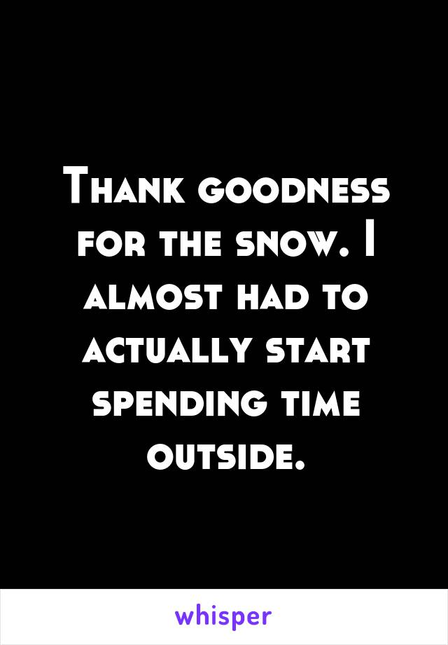 Thank goodness for the snow. I almost had to actually start spending time outside.