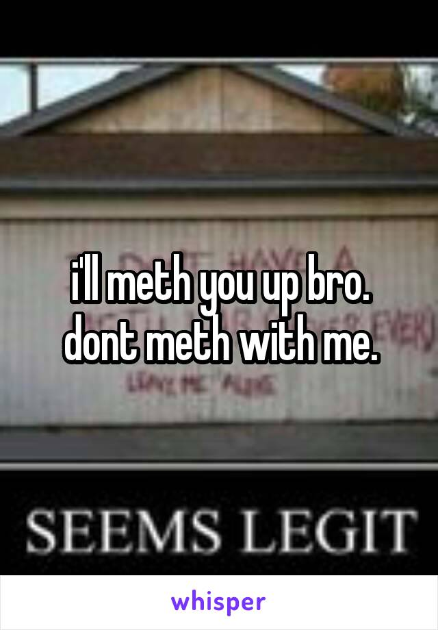 i'll meth you up bro. dont meth with me.
