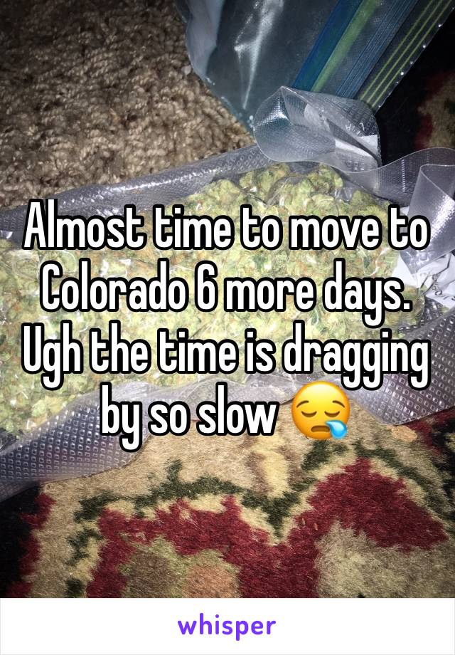Almost time to move to Colorado 6 more days. Ugh the time is dragging by so slow 😪