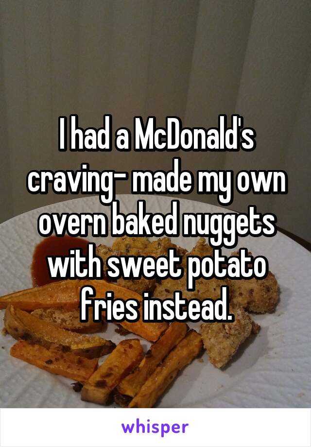 I had a McDonald's craving- made my own overn baked nuggets with sweet potato fries instead.