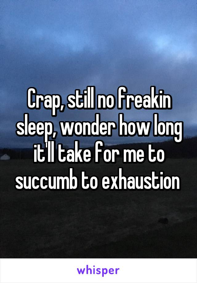 Crap, still no freakin sleep, wonder how long it'll take for me to succumb to exhaustion