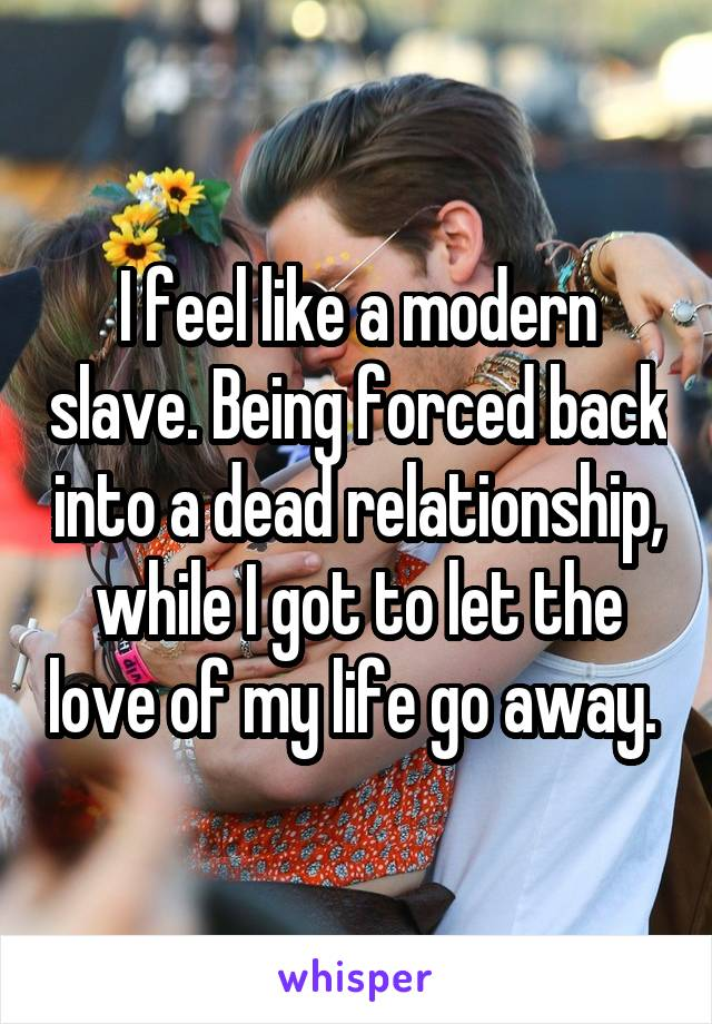 I feel like a modern slave. Being forced back into a dead relationship, while I got to let the love of my life go away.
