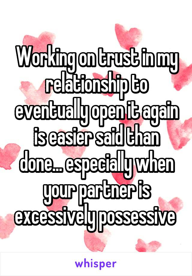 Working on trust in my relationship to eventually open it again is easier said than done... especially when your partner is excessively possessive