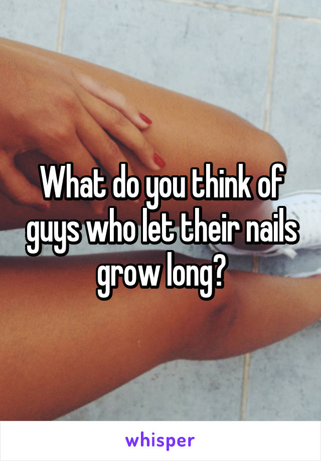 What do you think of guys who let their nails grow long?