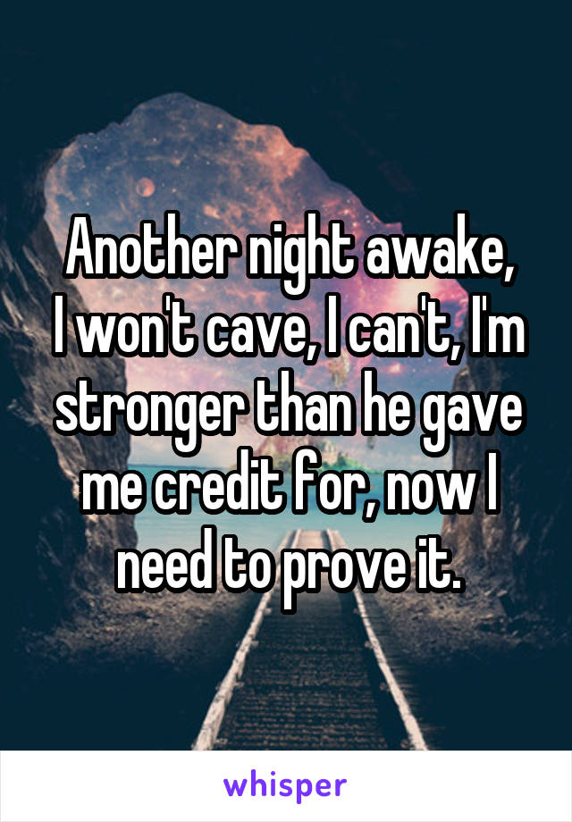 Another night awake, I won't cave, I can't, I'm stronger than he gave me credit for, now I need to prove it.
