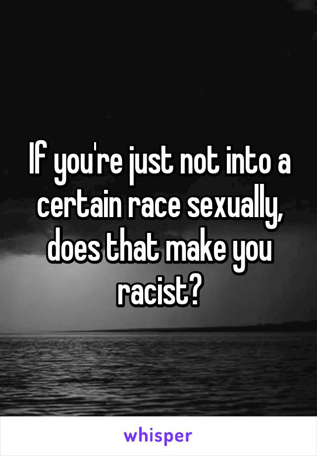 If you're just not into a certain race sexually, does that make you racist?