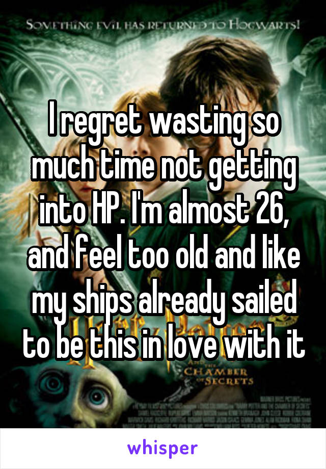 I regret wasting so much time not getting into HP. I'm almost 26, and feel too old and like my ships already sailed to be this in love with it