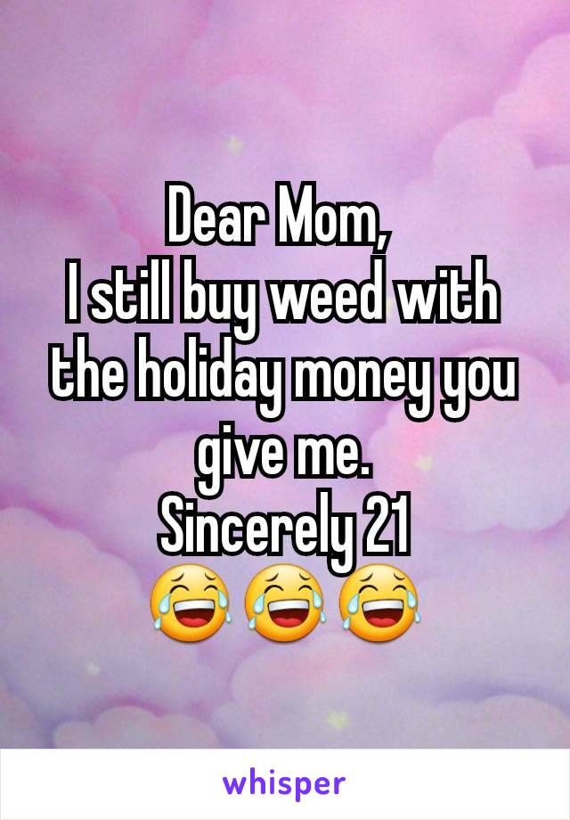 Dear Mom,  I still buy weed with the holiday money you give me. Sincerely 21 😂😂😂