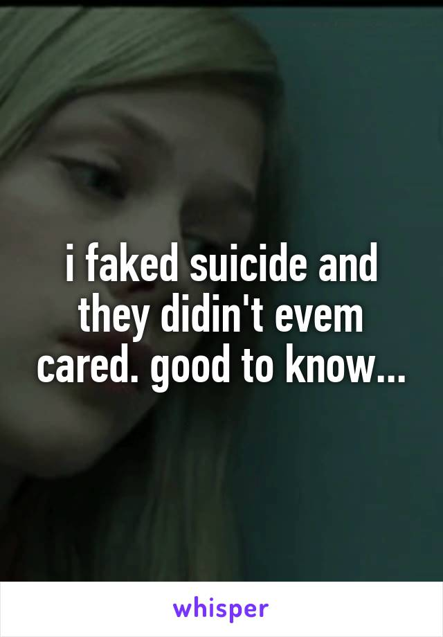 i faked suicide and they didin't evem cared. good to know...