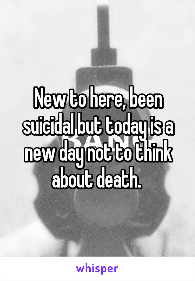 New to here, been suicidal but today is a new day not to think about death.