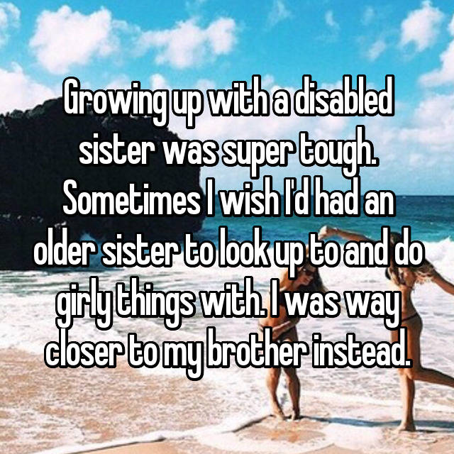 Growing up with a disabled sister was super tough. Sometimes I wish I'd had an older sister to look up to and do girly things with. I was way closer to my brother instead.