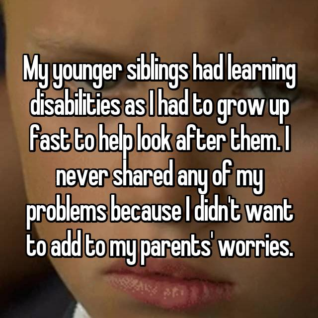 My younger siblings had learning disabilities as I had to grow up fast to help look after them. I never shared any of my problems because I didn't want to add to my parents' worries.
