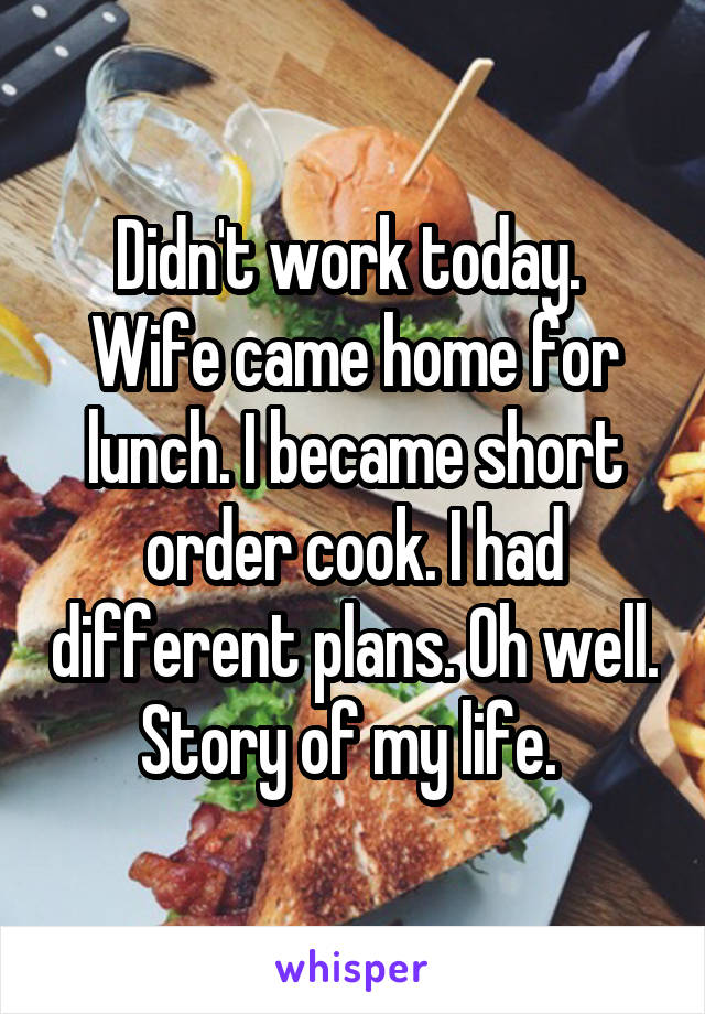 Didn't work today.  Wife came home for lunch. I became short order cook. I had different plans. Oh well. Story of my life.