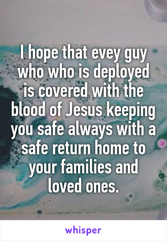 I hope that evey guy who who is deployed is covered with the blood of Jesus keeping you safe always with a safe return home to your families and loved ones.
