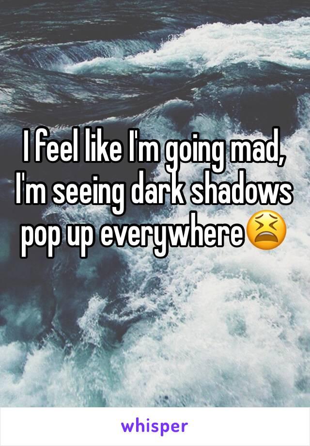 I feel like I'm going mad, I'm seeing dark shadows pop up everywhere😫