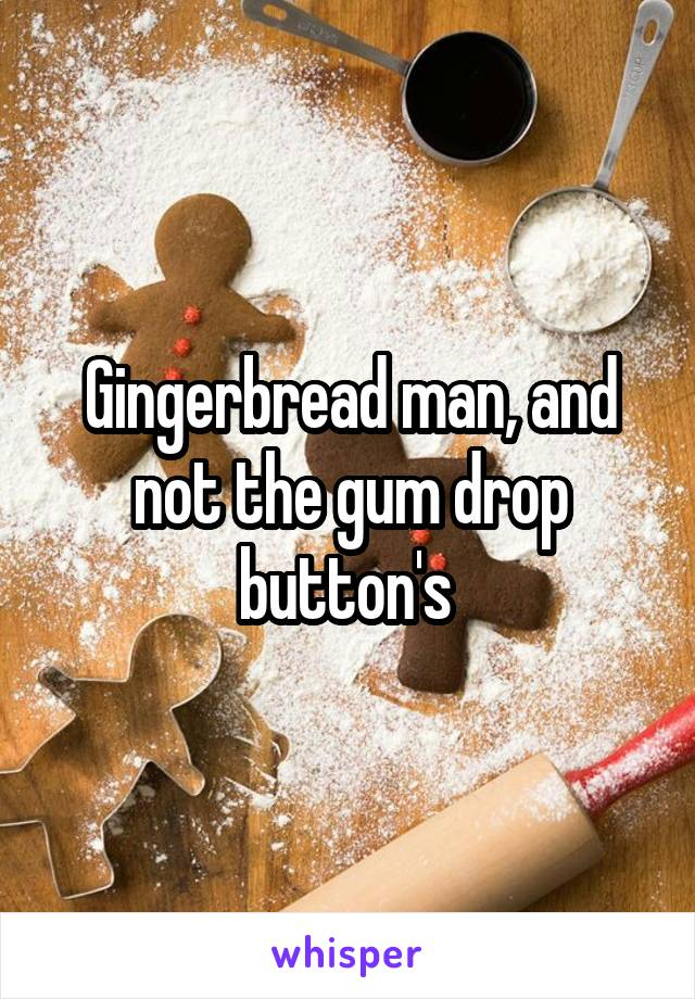 Gingerbread man, and not the gum drop button's