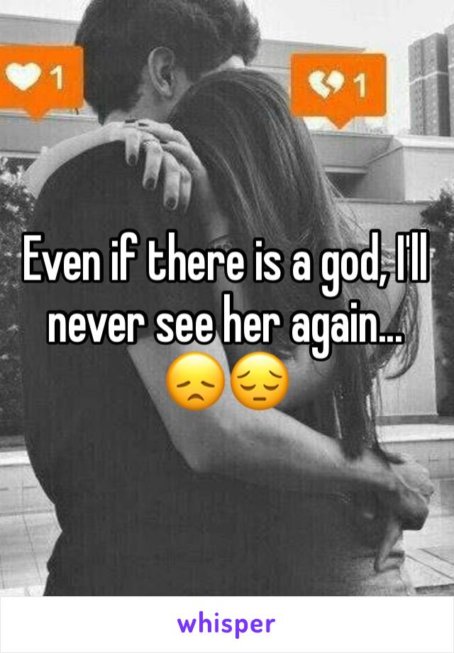 Even if there is a god, I'll never see her again... 😞😔