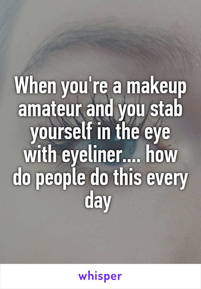 When you're a makeup amateur and you stab yourself in the eye with eyeliner.... how do people do this every day