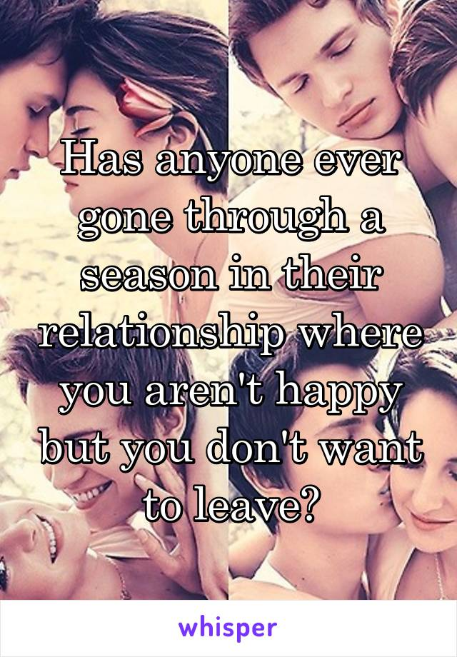 Has anyone ever gone through a season in their relationship where you aren't happy but you don't want to leave?