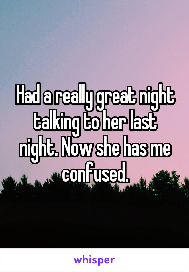 Had a really great night talking to her last night. Now she has me confused.