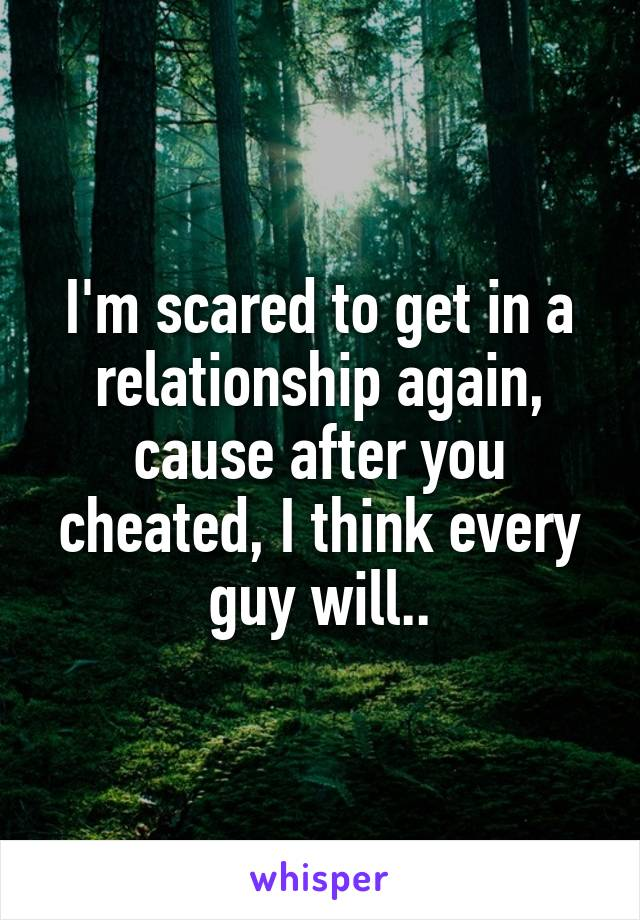 I'm scared to get in a relationship again, cause after you cheated, I think every guy will..