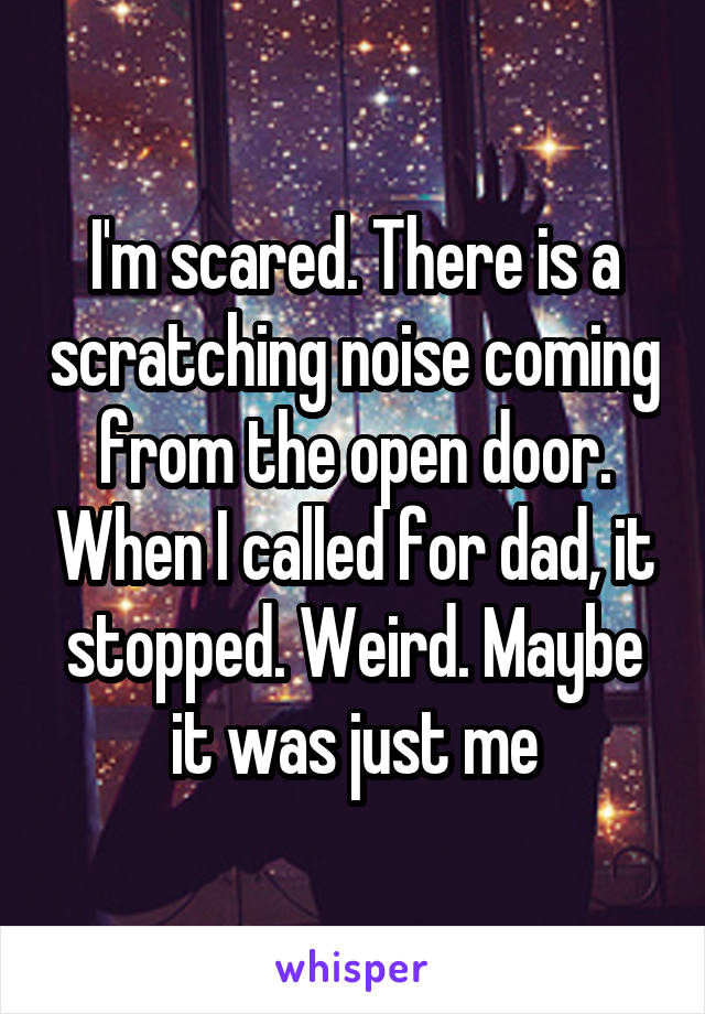 I'm scared. There is a scratching noise coming from the open door. When I called for dad, it stopped. Weird. Maybe it was just me