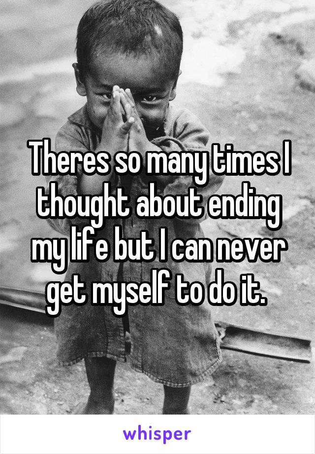 Theres so many times I thought about ending my life but I can never get myself to do it.