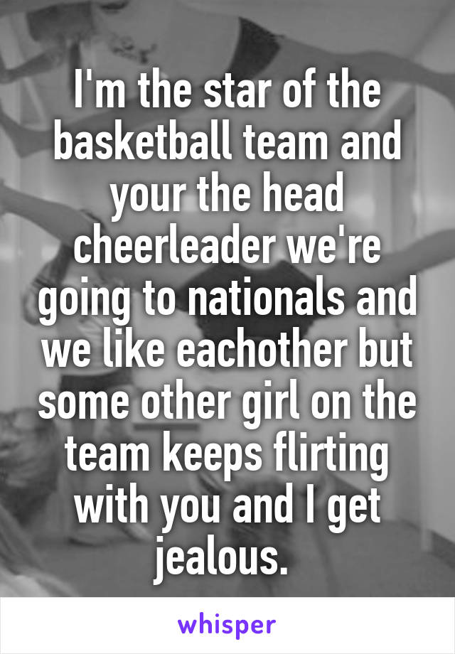 I'm the star of the basketball team and your the head cheerleader we're going to nationals and we like eachother but some other girl on the team keeps flirting with you and I get jealous.
