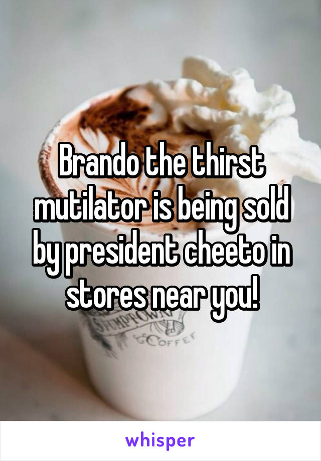 Brando the thirst mutilator is being sold by president cheeto in stores near you!