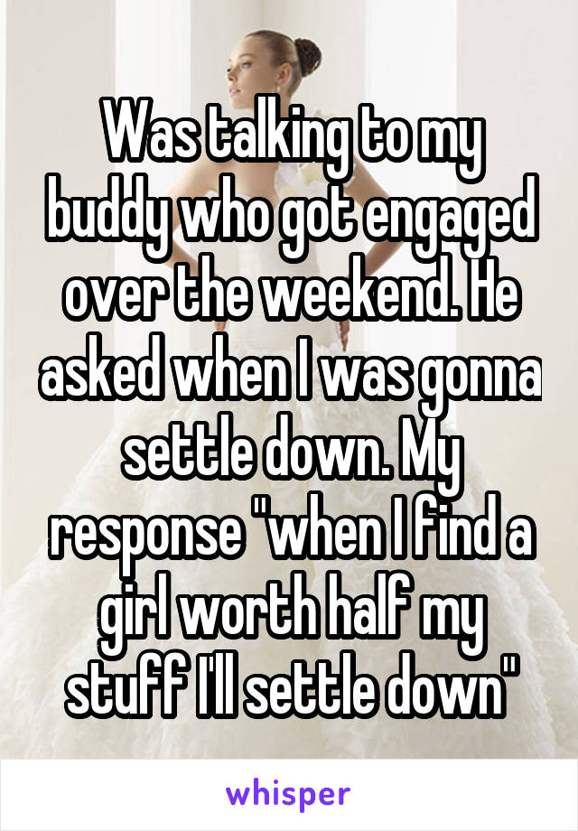 """Was talking to my buddy who got engaged over the weekend. He asked when I was gonna settle down. My response """"when I find a girl worth half my stuff I'll settle down"""""""