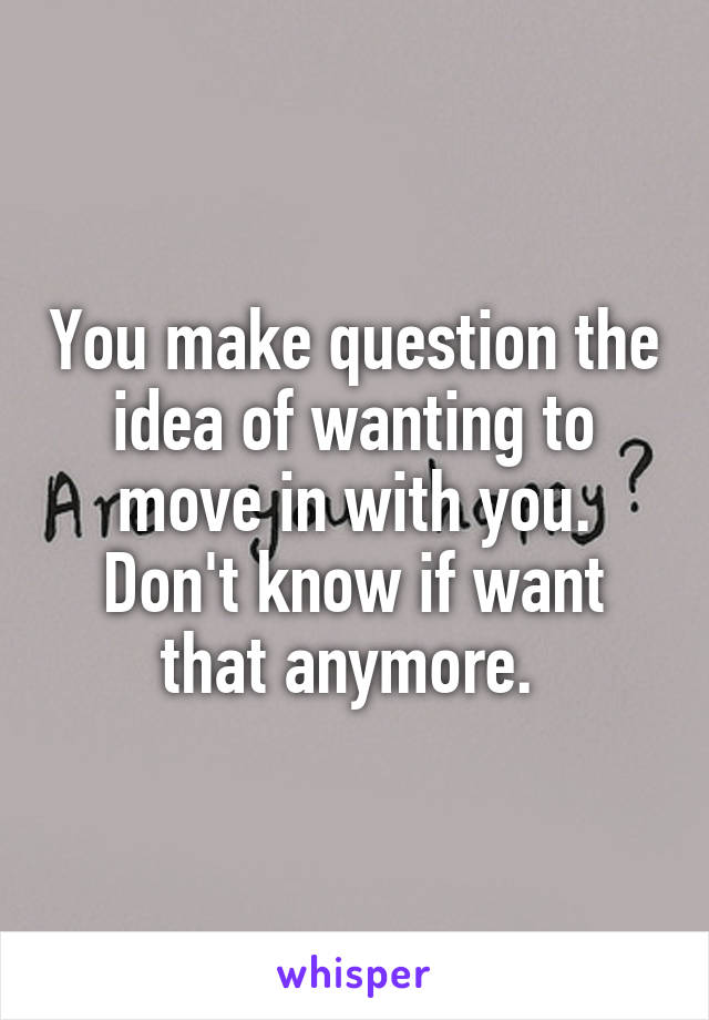 You make question the idea of wanting to move in with you. Don't know if want that anymore.
