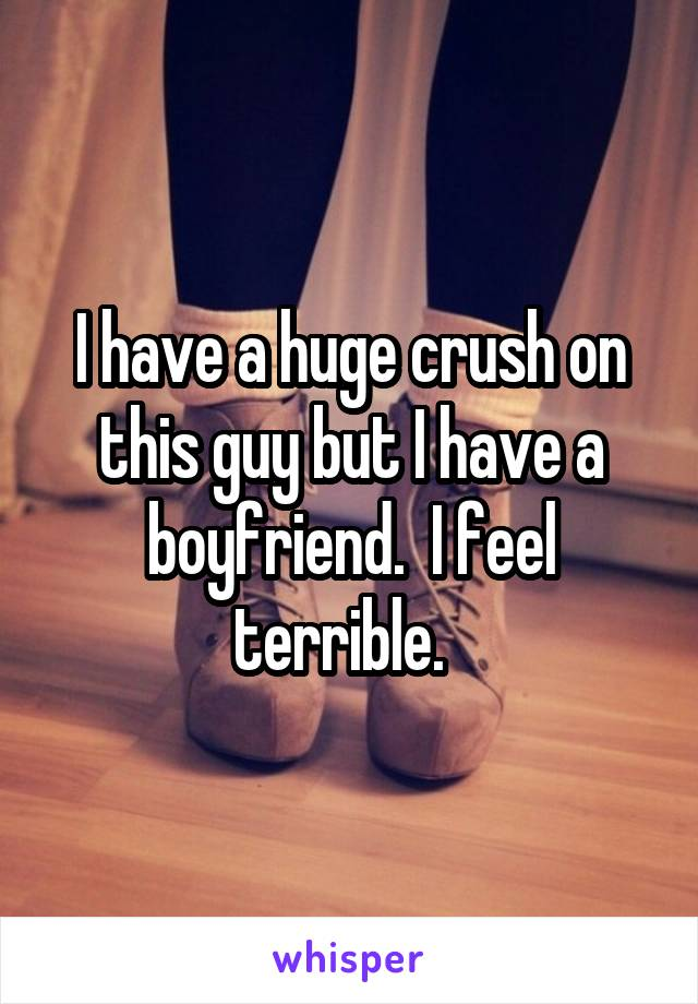 I have a huge crush on this guy but I have a boyfriend.  I feel terrible.