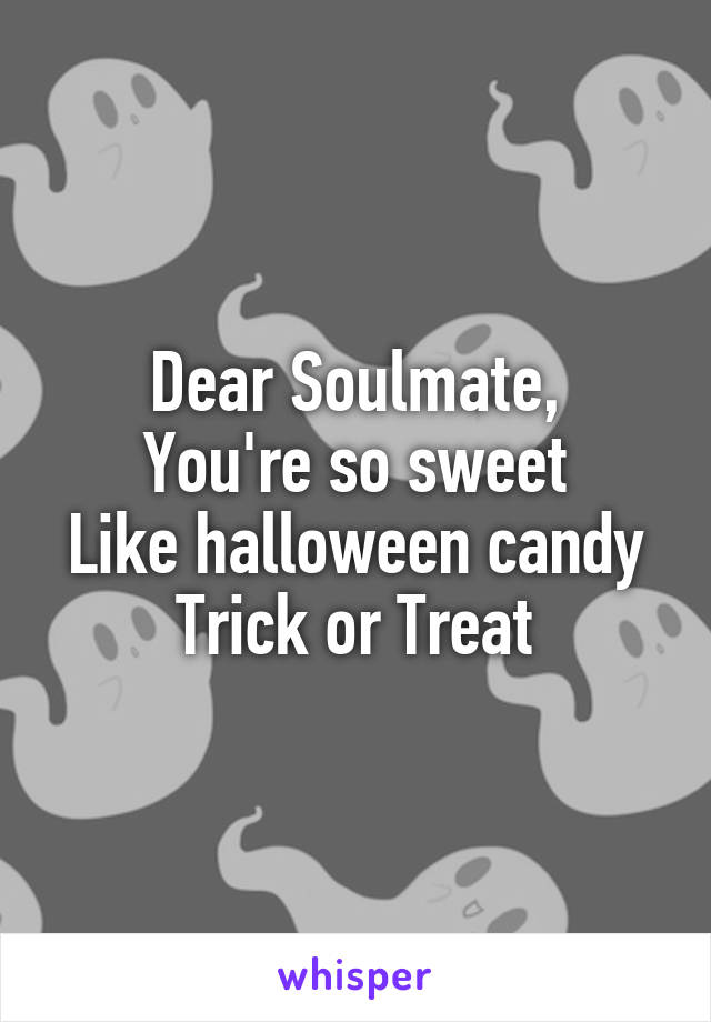 Dear Soulmate, You're so sweet Like halloween candy Trick or Treat