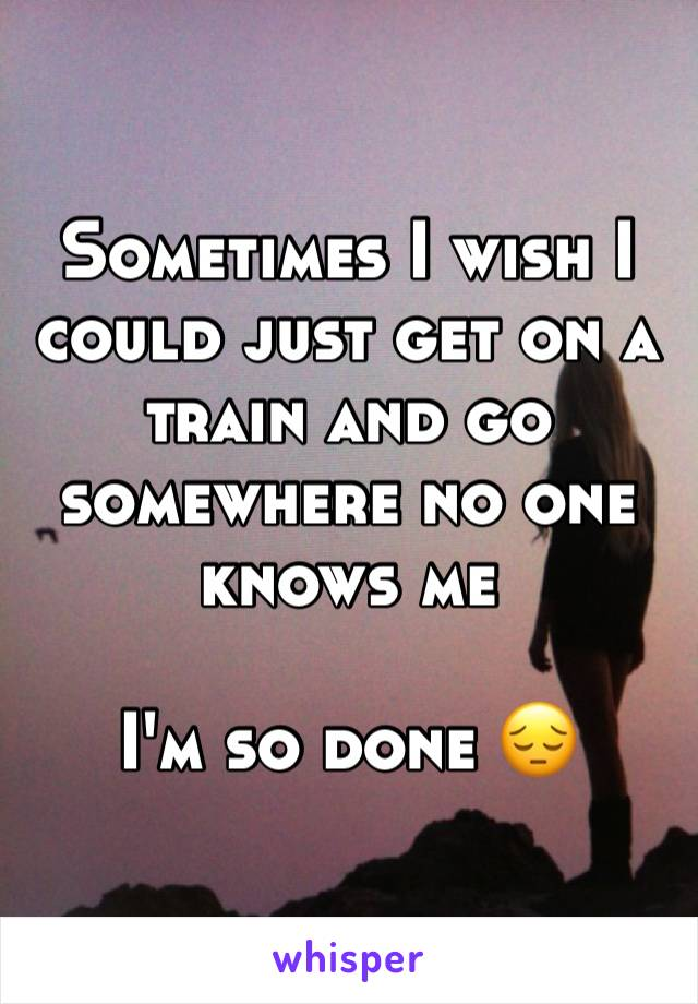 Sometimes I wish I could just get on a train and go somewhere no one knows me  I'm so done 😔