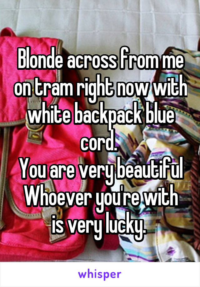 Blonde across from me on tram right now with white backpack blue cord.  You are very beautiful Whoever you're with is very lucky.