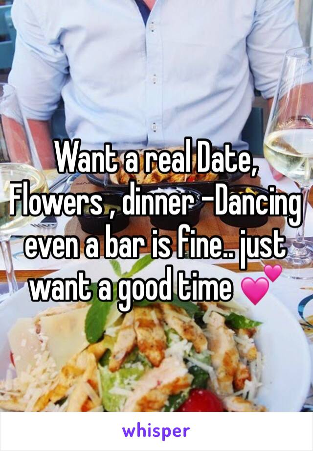Want a real Date, Flowers , dinner -Dancing even a bar is fine.. just want a good time 💕