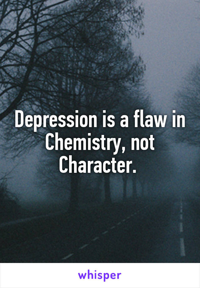 Depression is a flaw in Chemistry, not Character.
