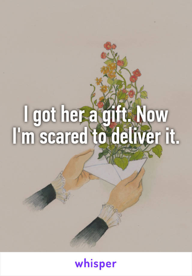 I got her a gift. Now I'm scared to deliver it.