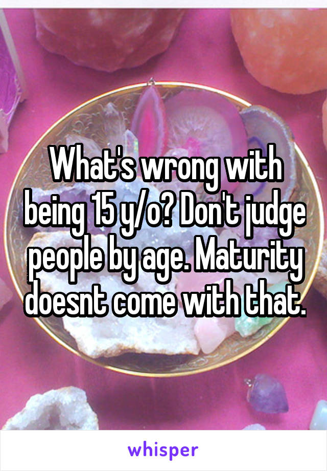 What's wrong with being 15 y/o? Don't judge people by age. Maturity doesnt come with that.