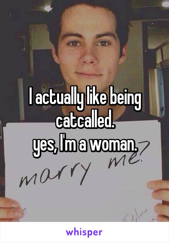 I actually like being catcalled. yes, I'm a woman.