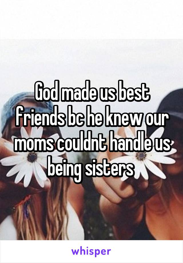 God made us best friends bc he knew our moms couldnt handle us being sisters
