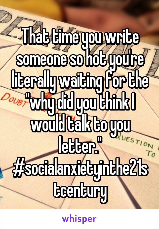 """That time you write someone so hot you're literally waiting for the """"why did you think I would talk to you letter."""" #socialanxietyinthe21stcentury"""