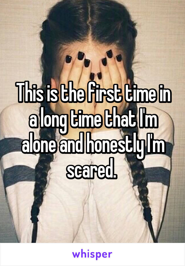 This is the first time in a long time that I'm alone and honestly I'm scared.