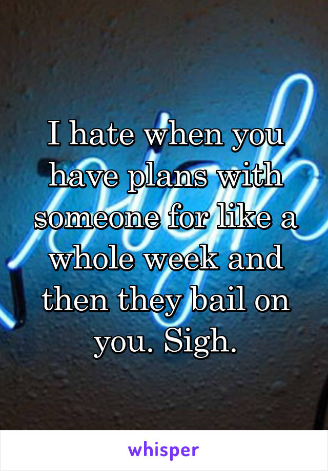 I hate when you have plans with someone for like a whole week and then they bail on you. Sigh.