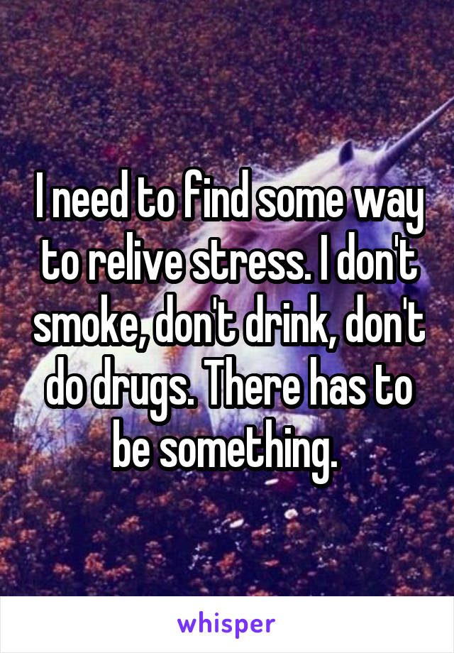 I need to find some way to relive stress. I don't smoke, don't drink, don't do drugs. There has to be something.